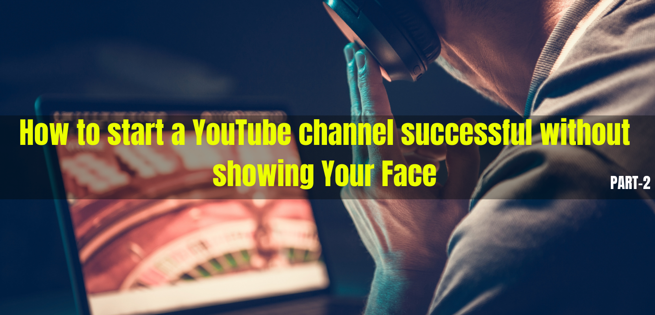5 Ideas on How to start a YouTube channel  without showing Your Face